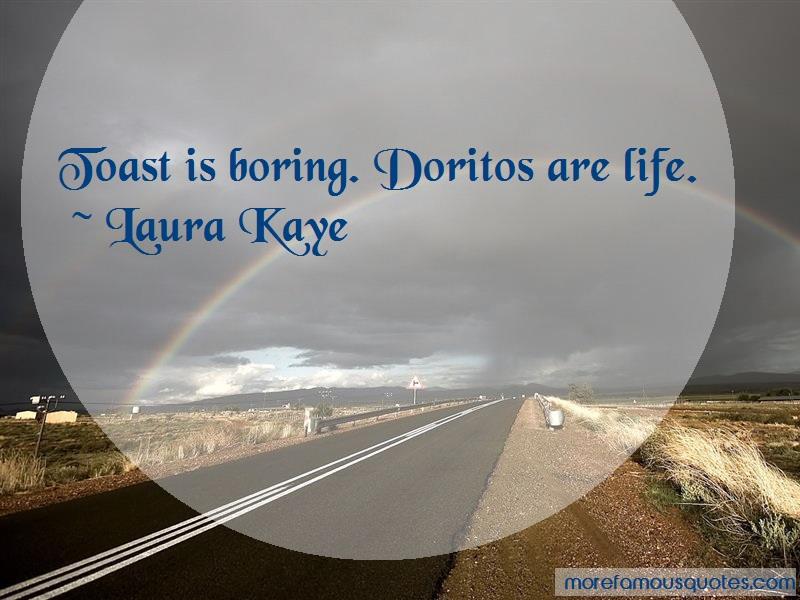 Laura Kaye Quotes: Toast is boring doritos are life