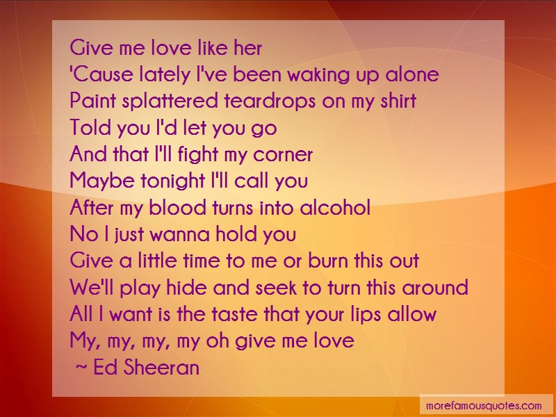 Ed-Sheeran Quotes: Give me love like hercause lately ive