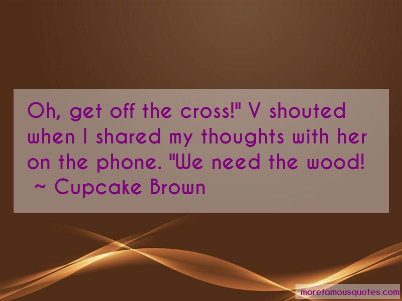 Cupcake Brown Quotes: Oh get off the cross v shouted when i