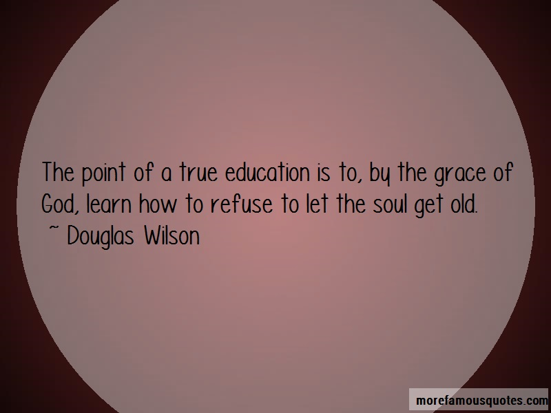 Douglas Wilson Quotes: The Point Of A True Education Is To By