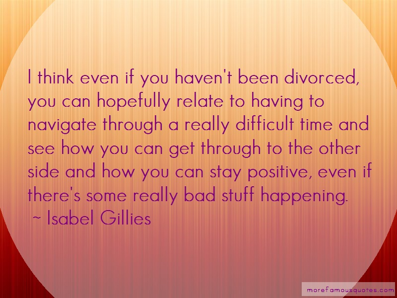 Isabel Gillies Quotes: I Think Even If You Havent Been Divorced