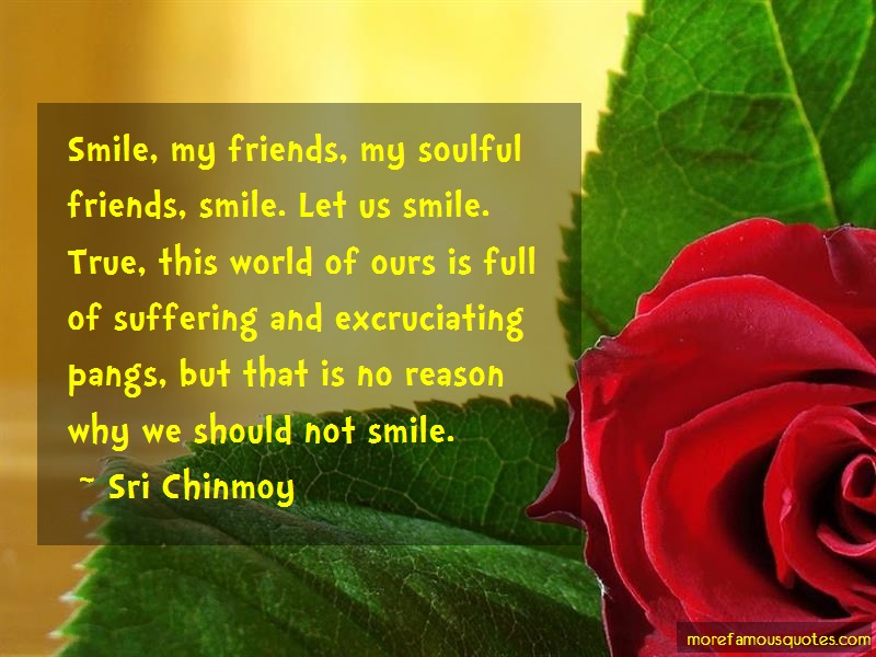 Sri Chinmoy Quotes: Smile My Friends My Soulful Friends
