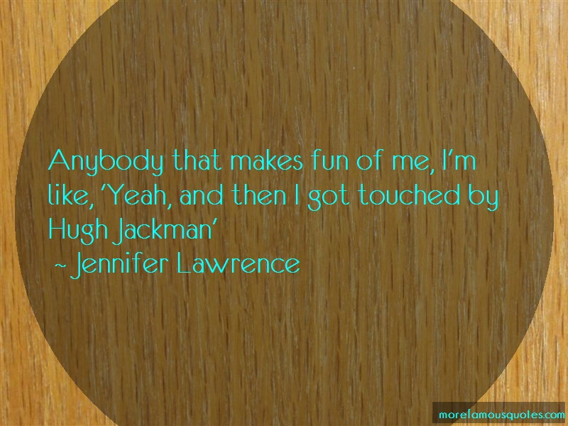 Jennifer Lawrence Quotes: Anybody that makes fun of me im like