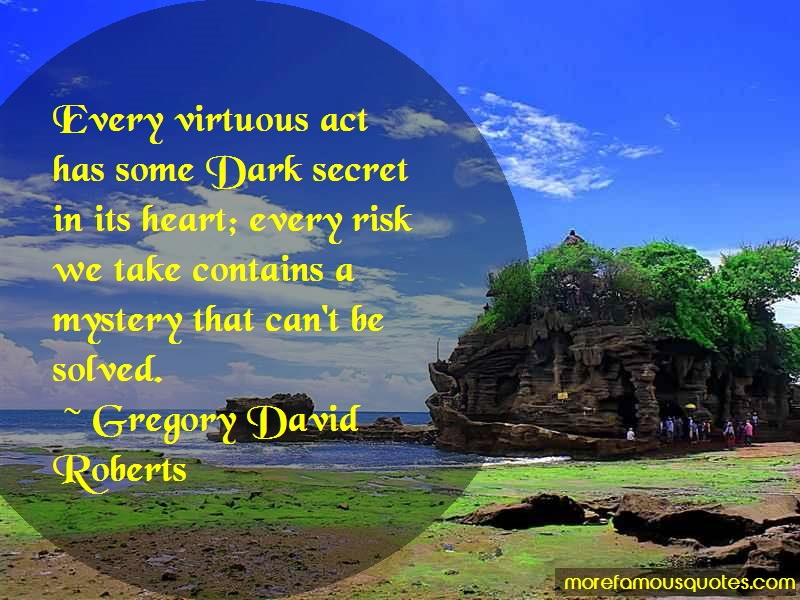 Gregory David Roberts Quotes: Every Virtuous Act Has Some Dark Secret