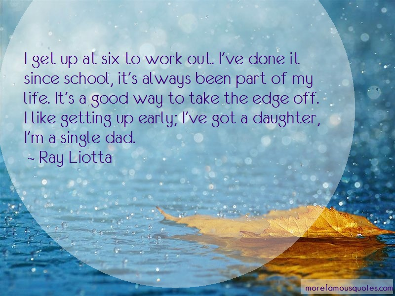 Ray Liotta Quotes: I get up at six to work out ive done it