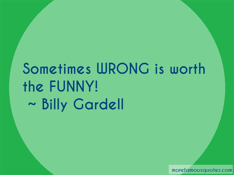 Billy Gardell Quotes: Sometimes wrong is worth the funny