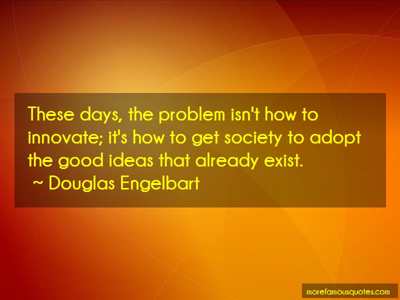 Douglas Engelbart Quotes: These days the problem isnt how to