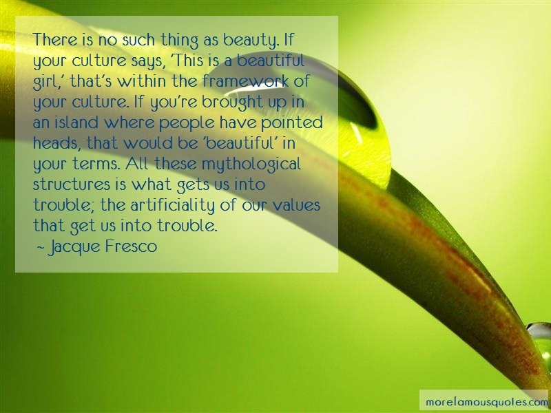 Jacque Fresco Quotes: There is no such thing as beauty if your