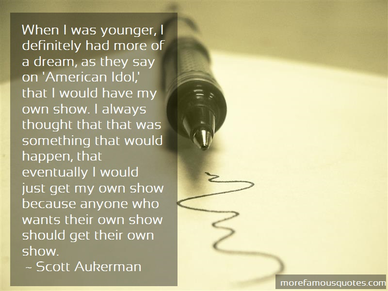 Scott Aukerman Quotes: When i was younger i definitely had more