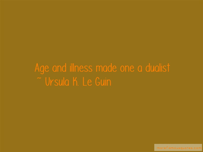 Ursula K. Le Guin Quotes: Age and illness made one a dualist