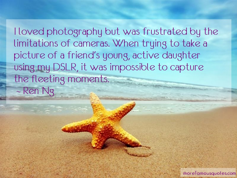 Ren Ng Quotes: I loved photography but was frustrated