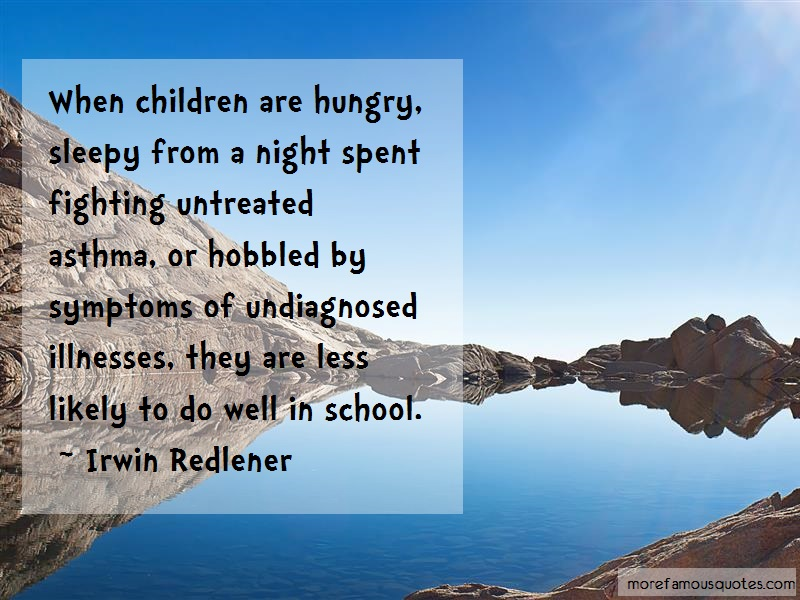 Irwin Redlener Quotes: When children are hungry sleepy from a