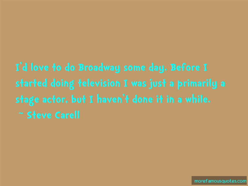 Steve Carell Quotes: Id Love To Do Broadway Some Day Before I