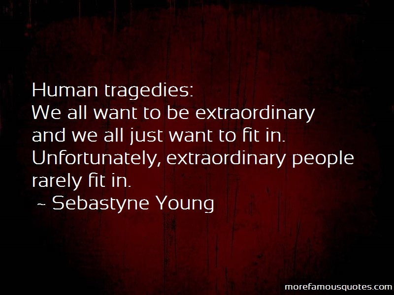 Sebastyne Young Quotes: Human tragedies we all want to be