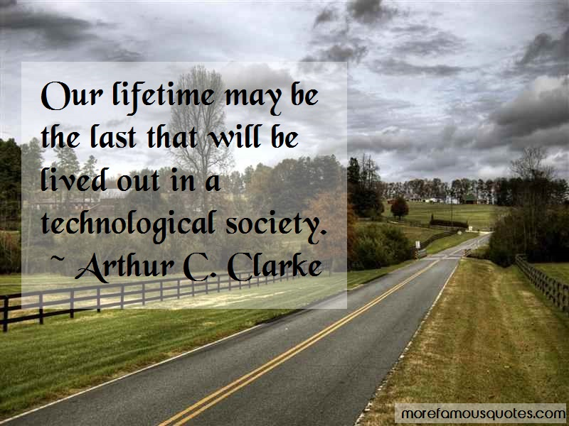 Arthur C. Clarke Quotes: Our lifetime may be the last that will