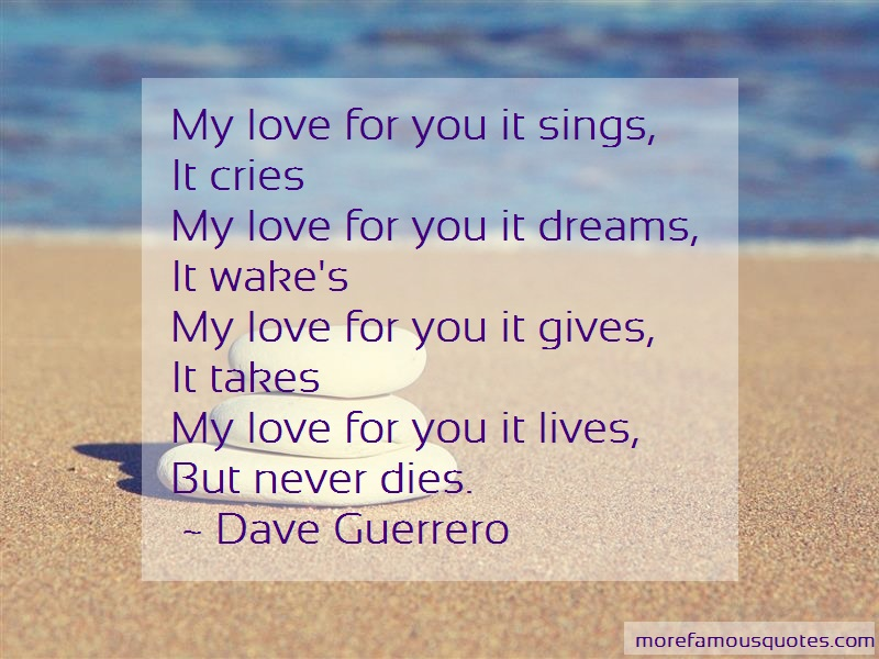 Dave Guerrero Quotes: My love for you it sings it cries my