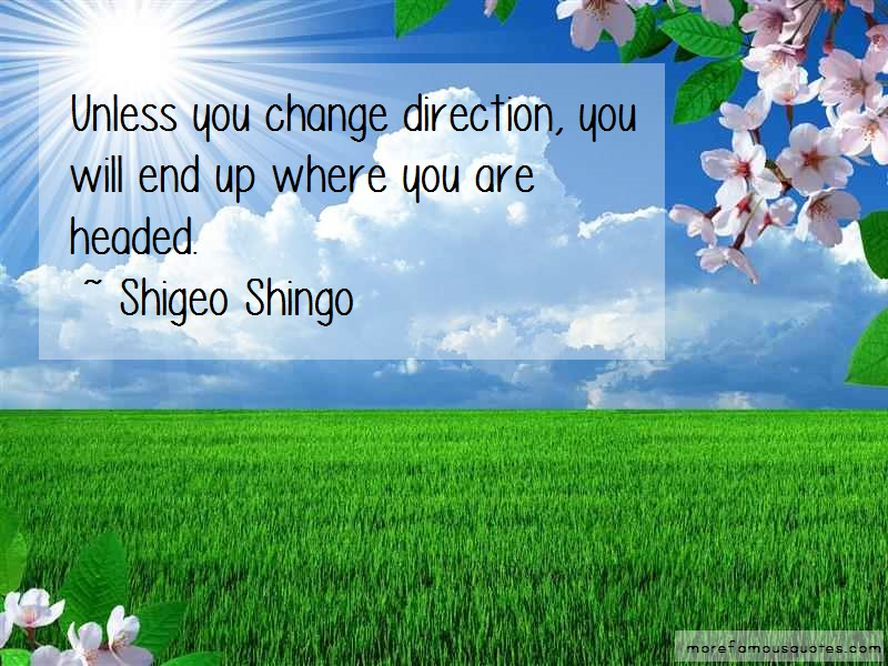 Shigeo Shingo Quotes: Unless You Change Direction You Will End