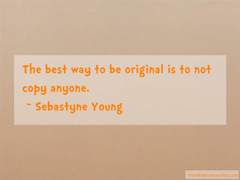 Sebastyne Young Quotes: The best way to be original is to not