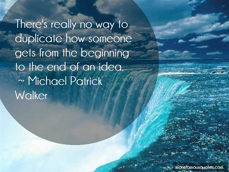 Michael Patrick Walker Quotes: Theres Really No Way To Duplicate How
