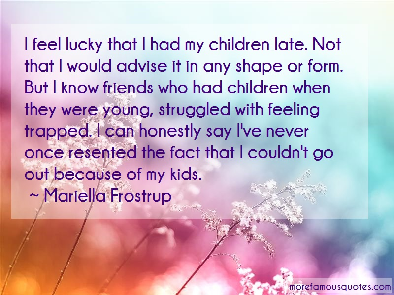 Mariella Frostrup Quotes: I feel lucky that i had my children late