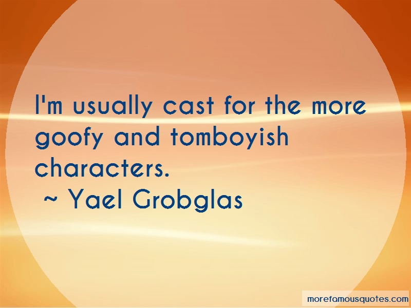 Yael Grobglas Quotes: Im usually cast for the more goofy and