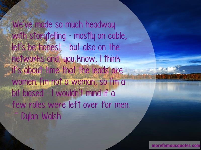 Dylan Walsh Quotes: Weve Made So Much Headway With