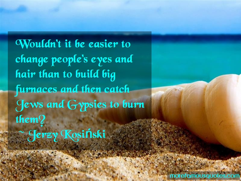 Jerzy Kosiski Quotes: Wouldnt it be easier to change peoples