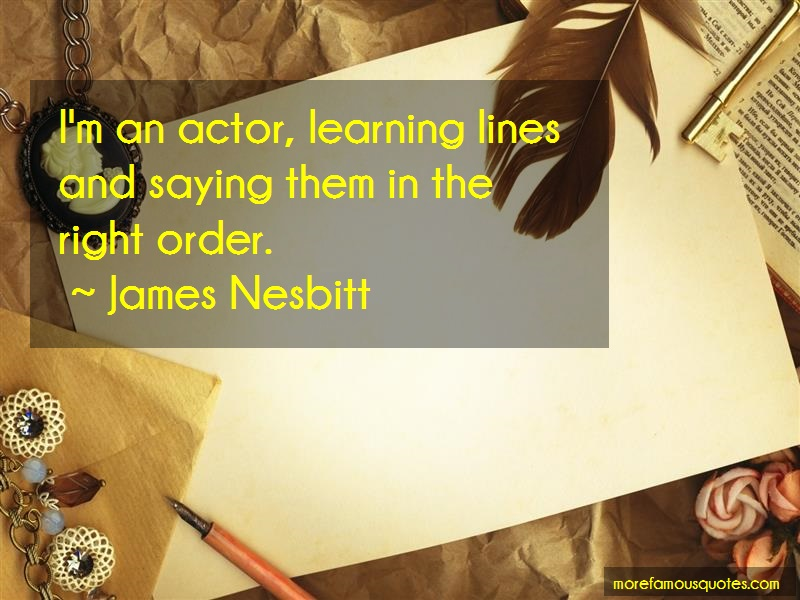 James Nesbitt Quotes: Im an actor learning lines and saying