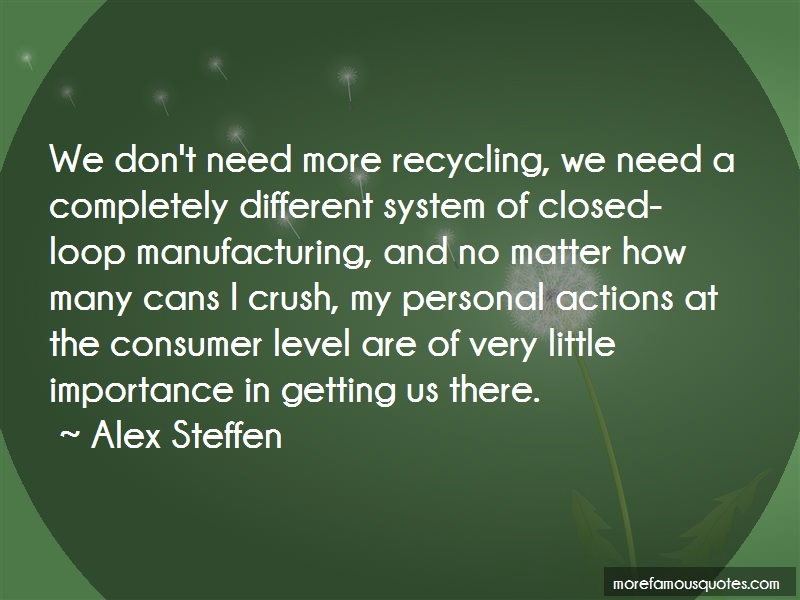 Alex Steffen Quotes: We dont need more recycling we need a
