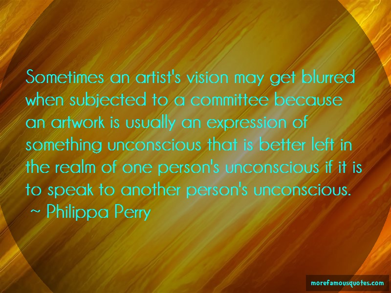 Philippa Perry Quotes: Sometimes an artists vision may get