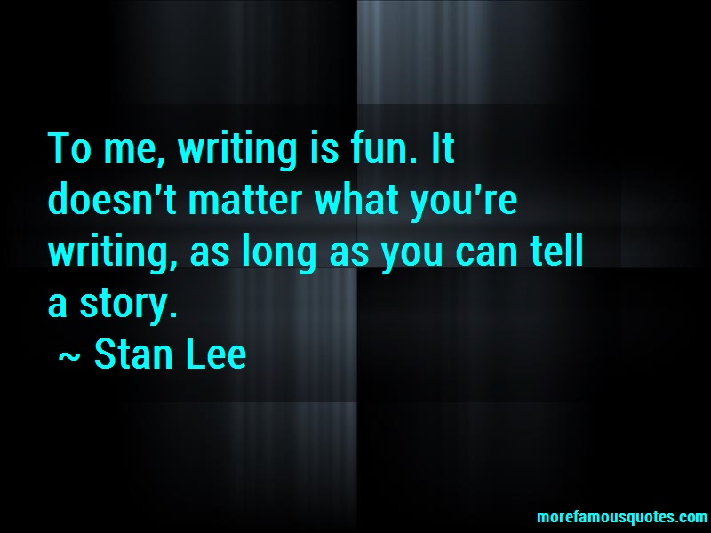 Stan Lee Quotes: To Me Writing Is Fun It Doesnt Matter