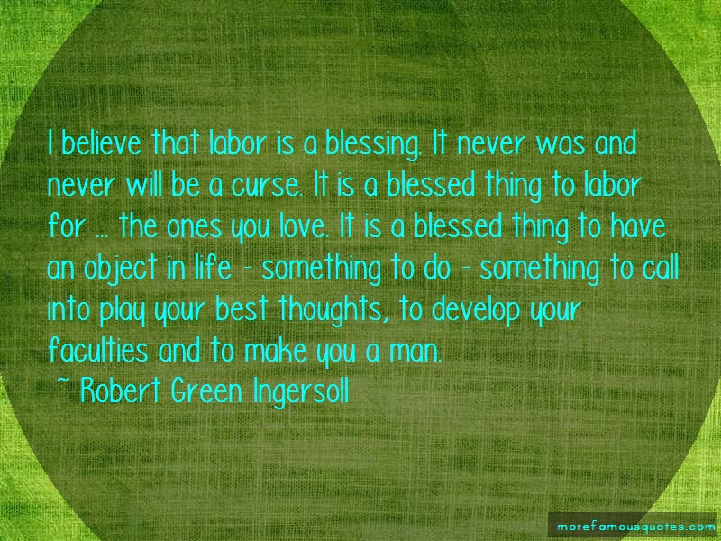 Robert Green Ingersoll Quotes: I believe that labor is a blessing it