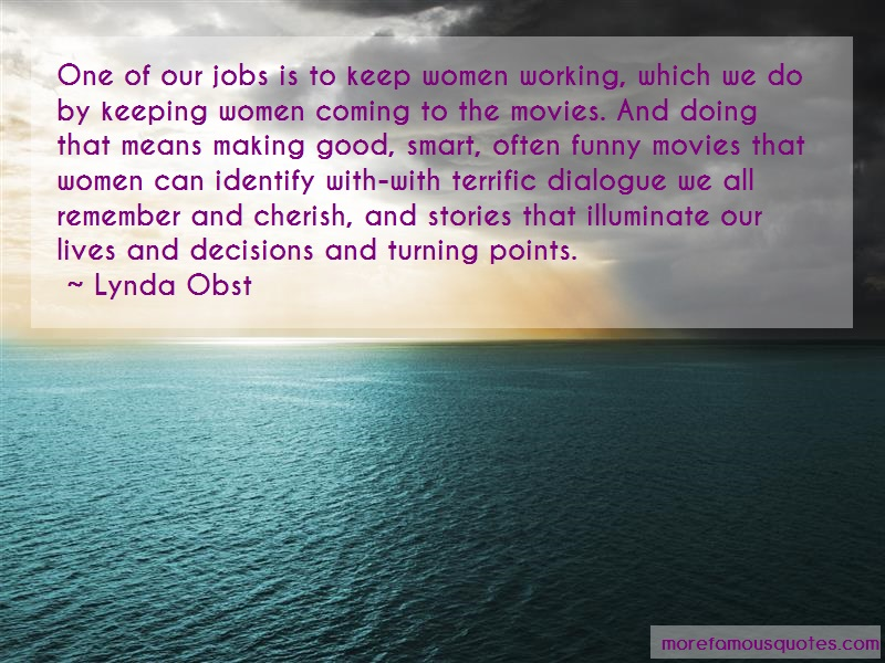 Lynda Obst Quotes: One Of Our Jobs Is To Keep Women Working