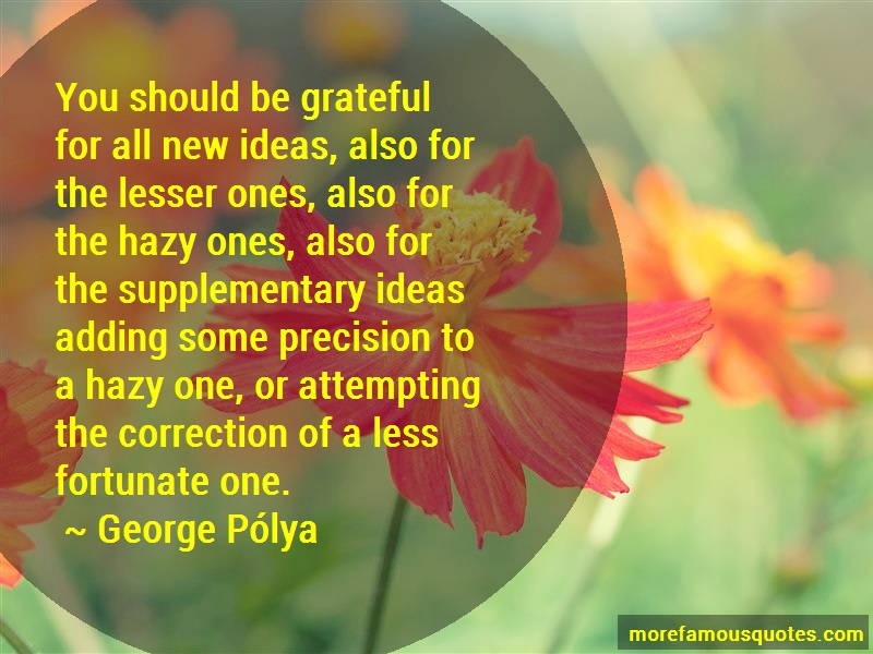 George-Polya Quotes: You should be grateful for all new ideas