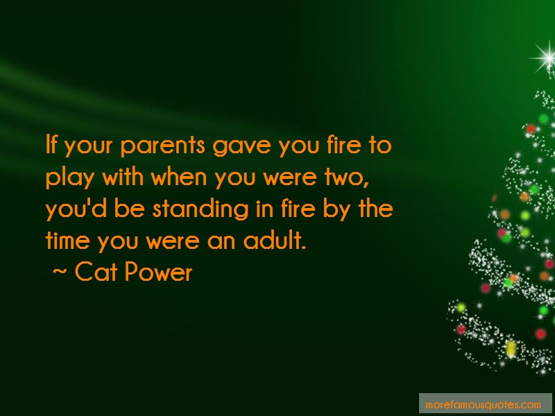 Cat Power Quotes: If your parents gave you fire to play