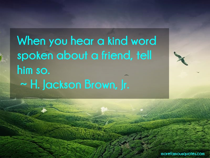 H. Jackson Brown, Jr. Quotes: When you hear a kind word spoken about a