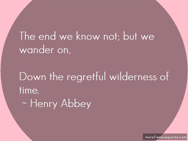 Henry Abbey Quotes: The end we know not but we wander on