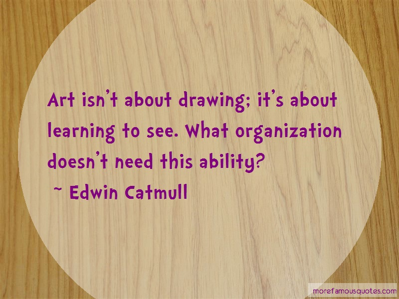 Edwin Catmull Quotes: Art isnt about drawing its about