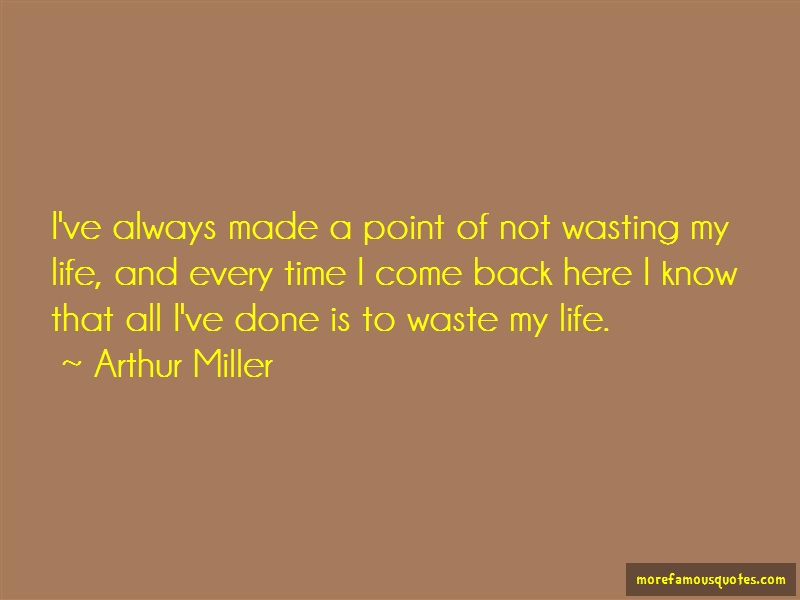 Arthur Miller Quotes: Ive always made a point of not wasting
