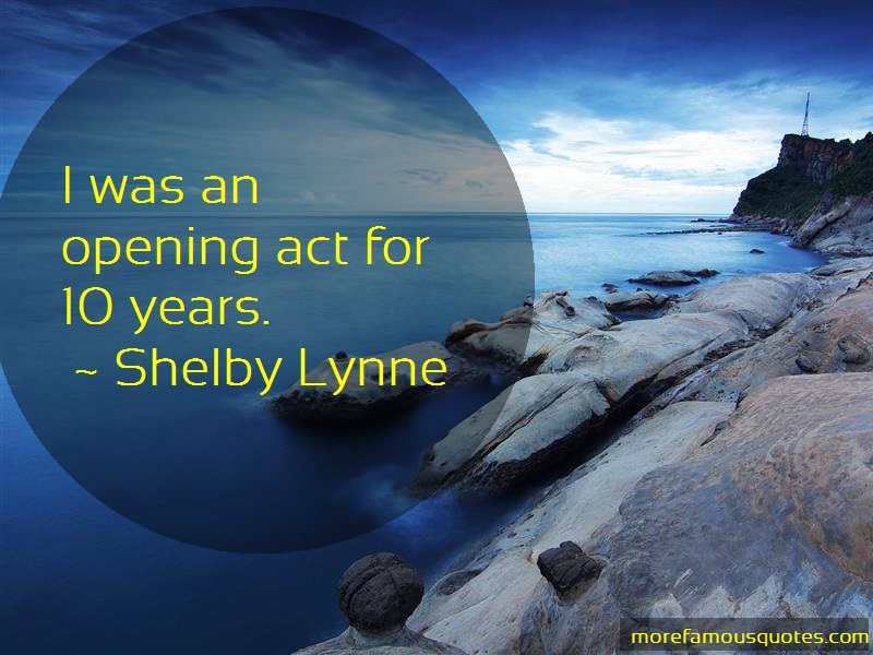 Shelby Lynne Quotes: I was an opening act for 10 years