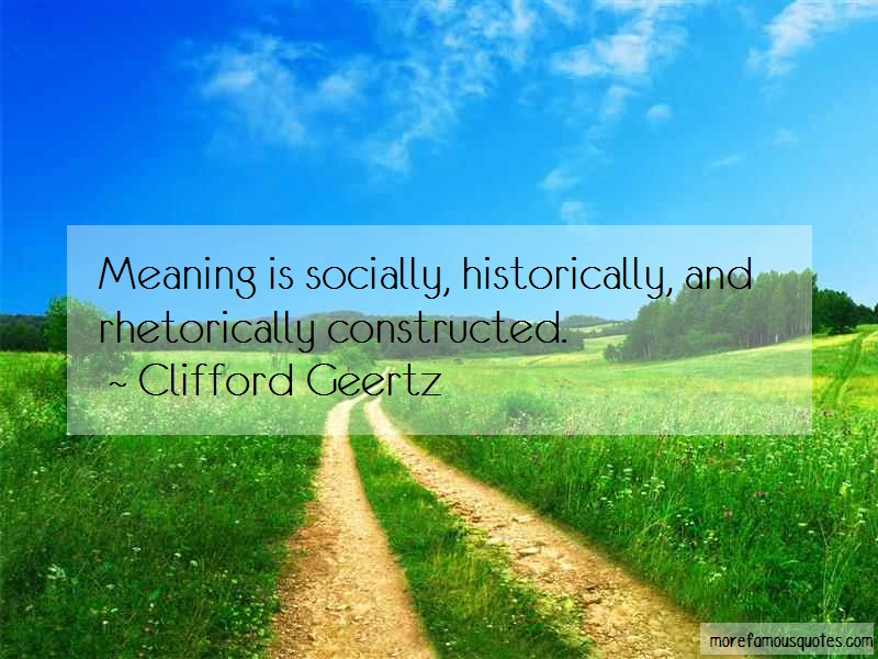Clifford Geertz Quotes: Meaning is socially historically and