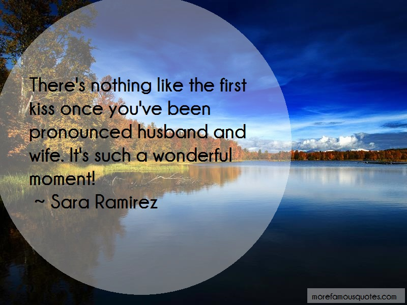 Sara Ramirez Quotes: Theres nothing like the first kiss once