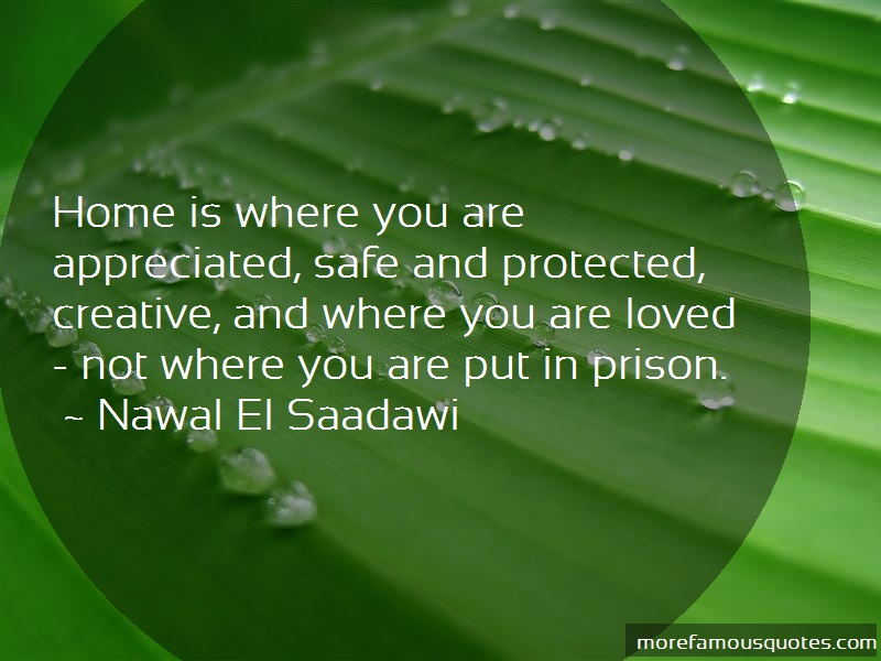 Nawal El-Saadawi Quotes: Home Is Where You Are Appreciated Safe