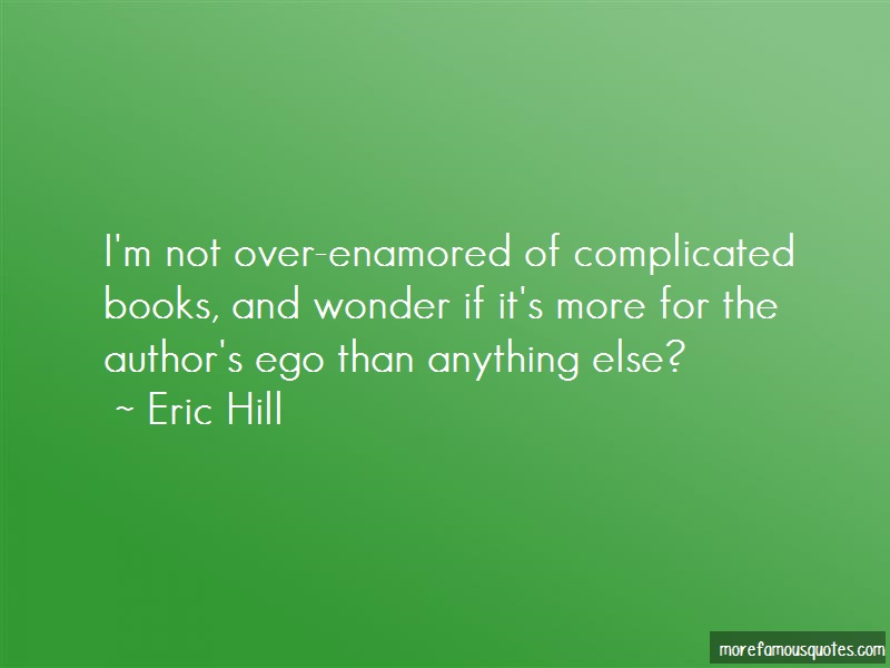 Eric Hill Quotes: Im not over enamored of complicated