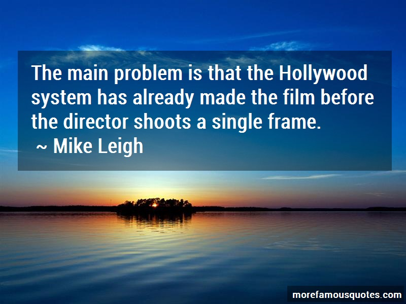 Mike Leigh Quotes: The main problem is that the hollywood