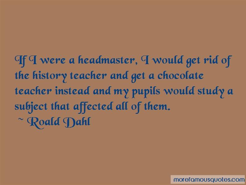 Roald Dahl Quotes: If i were a headmaster i would get rid