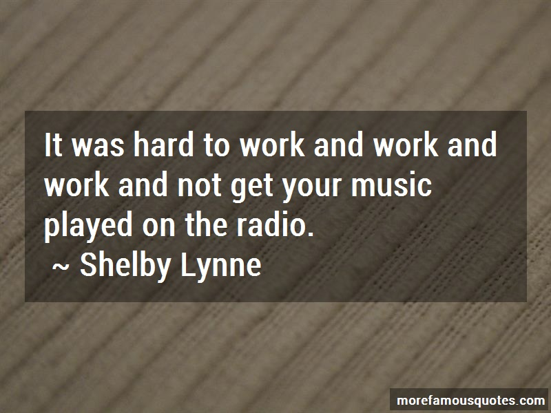 Shelby Lynne Quotes: It was hard to work and work and work