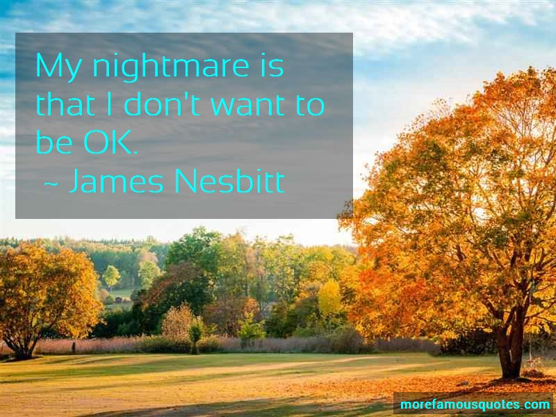 James Nesbitt Quotes: My nightmare is that i dont want to be
