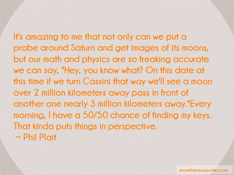 Phil Plait Quotes: Its amazing to me that not only can we