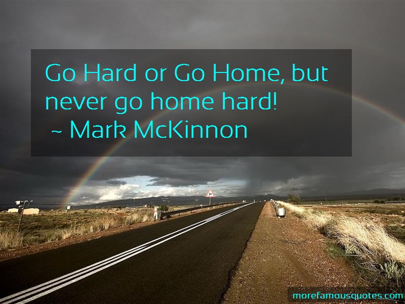 Mark McKinnon Quotes: Go hard or go home but never go home